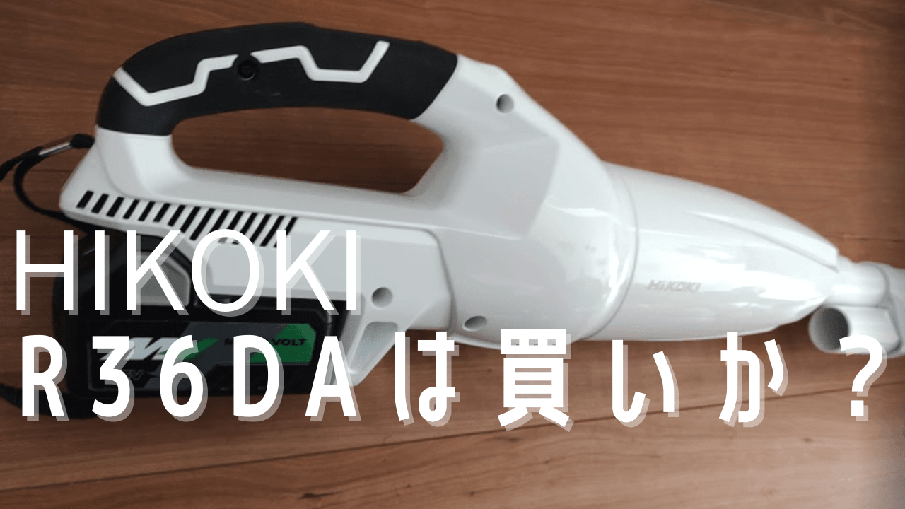 【購入後レビュー】HIKOKIの36Vの掃除機【R36DA】は買いか?【R36DA SC】サイクロンとどう違う?